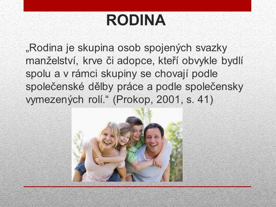 """RODINA """"Rodina je skupina osob spojených svazky manželství, krve či adopce, kteří obvykle bydlí spolu a v rámci skupiny se chovají podle společenské dělby práce a podle společensky vymezených rolí. (Prokop, 2001, s."""