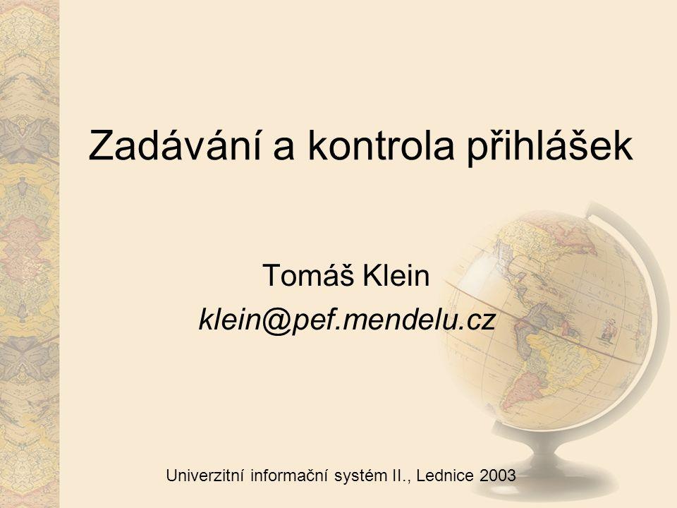 Univerzitní informační systém II., Lednice 2003 Zadávání a kontrola přihlášek Tomáš Klein klein@pef.mendelu.cz