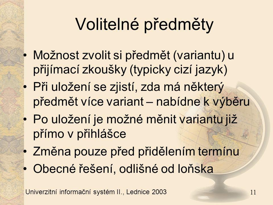 11 Univerzitní informační systém II., Lednice 2003 Volitelné předměty Možnost zvolit si předmět (variantu) u přijímací zkoušky (typicky cizí jazyk) Při uložení se zjistí, zda má některý předmět více variant – nabídne k výběru Po uložení je možné měnit variantu již přímo v přihlášce Změna pouze před přidělením termínu Obecné řešení, odlišné od loňska