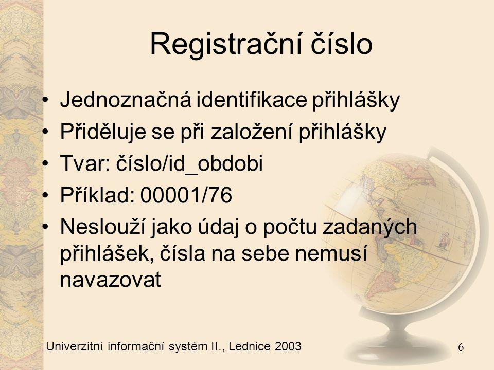 6 Univerzitní informační systém II., Lednice 2003 Registrační číslo Jednoznačná identifikace přihlášky Přiděluje se při založení přihlášky Tvar: číslo/id_obdobi Příklad: 00001/76 Neslouží jako údaj o počtu zadaných přihlášek, čísla na sebe nemusí navazovat