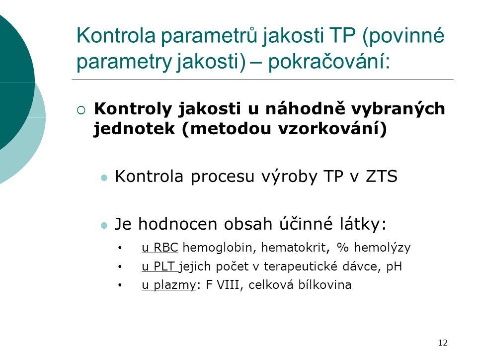 12 Kontrola parametrů jakosti TP (povinné parametry jakosti) – pokračování:  Kontroly jakosti u náhodně vybraných jednotek (metodou vzorkování) Kontrola procesu výroby TP v ZTS Je hodnocen obsah účinné látky: u RBC hemoglobin, hematokrit, % hemolýzy u PLT jejich počet v terapeutické dávce, pH u plazmy: F VIII, celková bílkovina