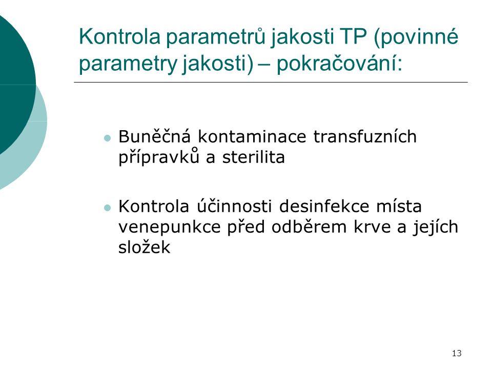 13 Kontrola parametrů jakosti TP (povinné parametry jakosti) – pokračování: Buněčná kontaminace transfuzních přípravků a sterilita Kontrola účinnosti desinfekce místa venepunkce před odběrem krve a jejích složek