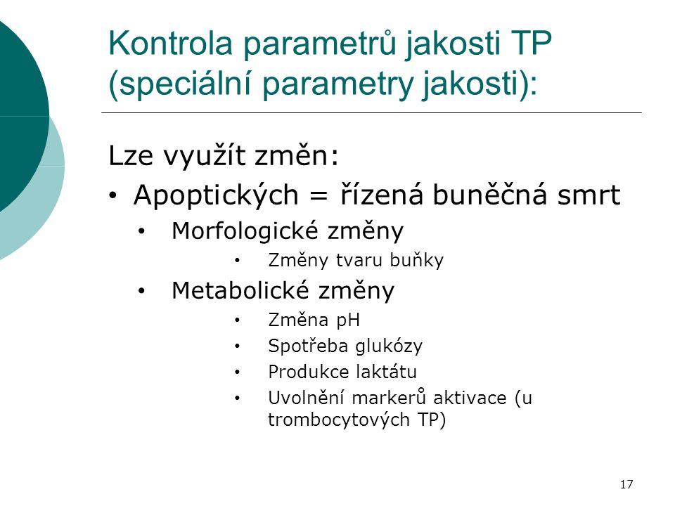 Kontrola parametrů jakosti TP (speciální parametry jakosti): Lze využít změn: Apoptických = řízená buněčná smrt Morfologické změny Změny tvaru buňky Metabolické změny Změna pH Spotřeba glukózy Produkce laktátu Uvolnění markerů aktivace (u trombocytových TP) 17