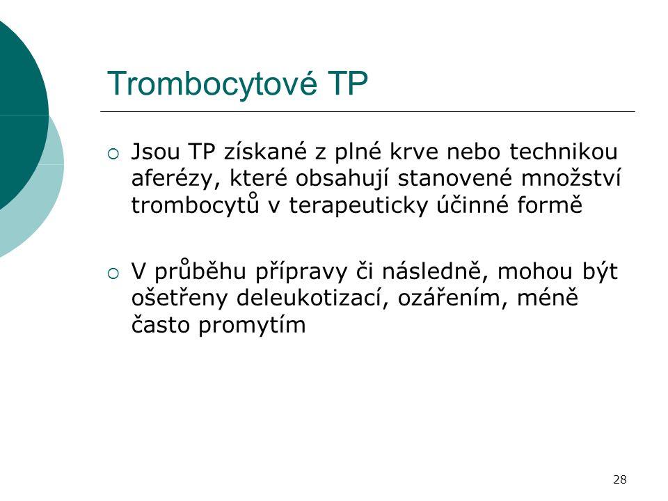 28 Trombocytové TP  Jsou TP získané z plné krve nebo technikou aferézy, které obsahují stanovené množství trombocytů v terapeuticky účinné formě  V průběhu přípravy či následně, mohou být ošetřeny deleukotizací, ozářením, méně často promytím