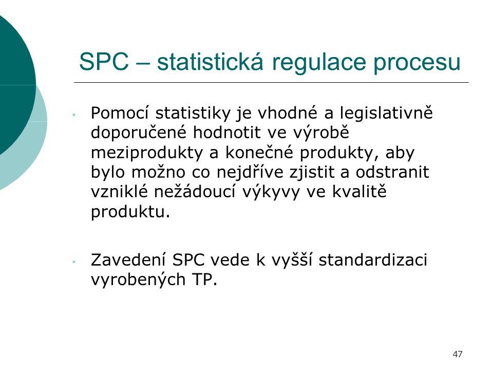 47 SPC – statistická regulace procesu Pomocí statistiky je vhodné a legislativně doporučené hodnotit ve výrobě meziprodukty a konečné produkty, aby bylo možno co nejdříve zjistit a odstranit vzniklé nežádoucí výkyvy ve kvalitě produktu.