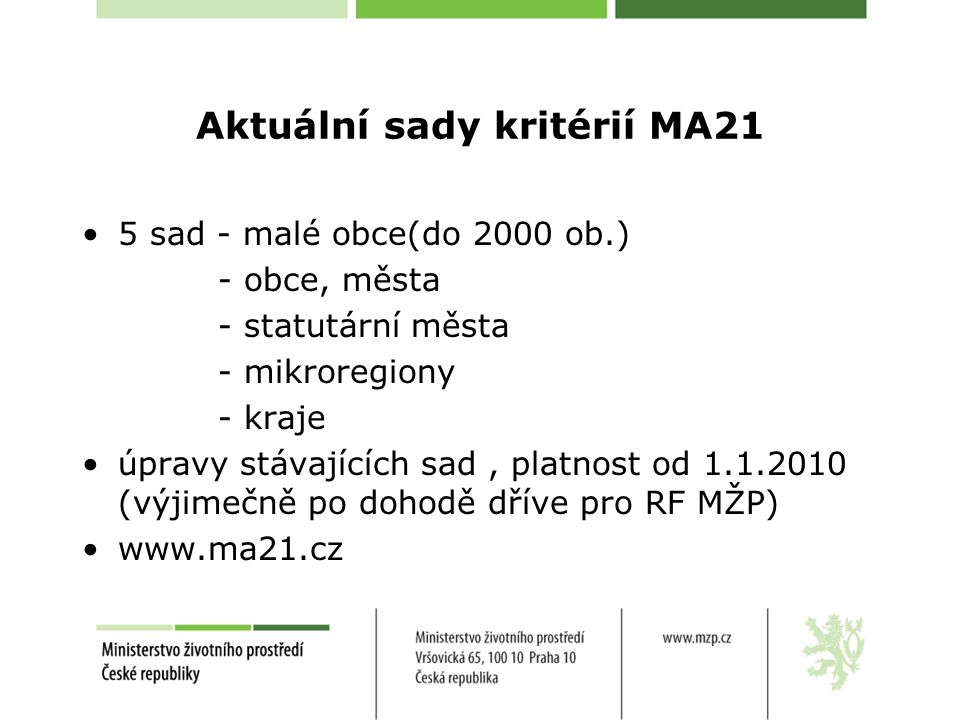Aktuální sady kritérií MA21 5 sad - malé obce(do 2000 ob.) - obce, města - statutární města - mikroregiony - kraje úpravy stávajících sad, platnost od 1.1.2010 (výjimečně po dohodě dříve pro RF MŽP) www.ma21.cz