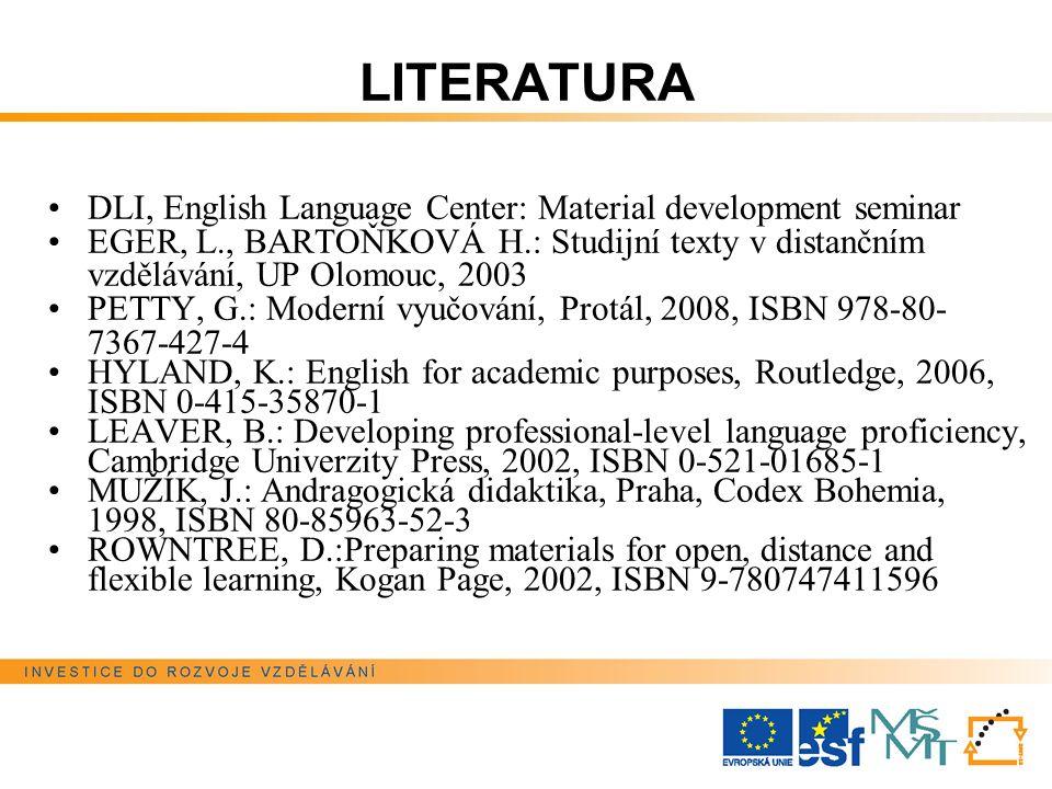 LITERATURA DLI, English Language Center: Material development seminar EGER, L., BARTOŇKOVÁ H.: Studijní texty v distančním vzdělávání, UP Olomouc, 2003 PETTY, G.: Moderní vyučování, Protál, 2008, ISBN 978-80- 7367-427-4 HYLAND, K.: English for academic purposes, Routledge, 2006, ISBN 0-415-35870-1 LEAVER, B.: Developing professional-level language proficiency, Cambridge Univerzity Press, 2002, ISBN 0-521-01685-1 MUŽÍK, J.: Andragogická didaktika, Praha, Codex Bohemia, 1998, ISBN 80-85963-52-3 ROWNTREE, D.:Preparing materials for open, distance and flexible learning, Kogan Page, 2002, ISBN 9-780747411596