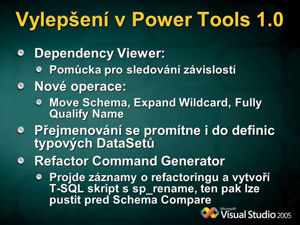 Vylepšení v Power Tools 1.0 Dependency Viewer: Pomůcka pro sledování závislostí Nové operace: Move Schema, Expand Wildcard, Fully Qualify Name Přejmenování se promítne i do definic typových DataSetů Refactor Command Generator Projde záznamy o refactoringu a vytvoří T-SQL skript s sp_rename, ten pak lze pustit pred Schema Compare