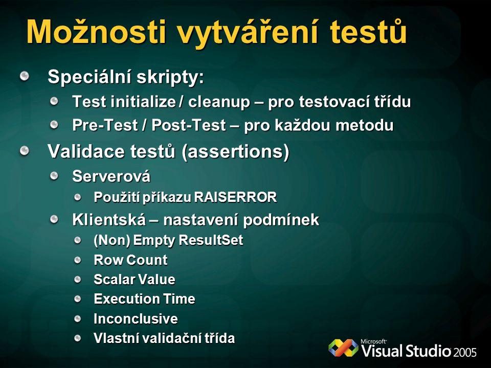Možnosti vytváření testů Speciální skripty: Test initialize / cleanup – pro testovací třídu Pre-Test / Post-Test – pro každou metodu Validace testů (assertions) Serverová Použití příkazu RAISERROR Klientská – nastavení podmínek (Non) Empty ResultSet Row Count Scalar Value Execution Time Inconclusive Vlastní validační třída