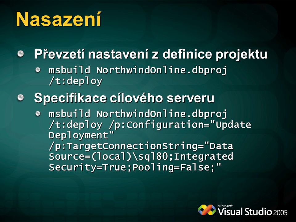 Nasazení Převzetí nastavení z definice projektu msbuild NorthwindOnline.dbproj /t:deploy Specifikace cílového serveru msbuild NorthwindOnline.dbproj /t:deploy /p:Configuration= Update Deployment /p:TargetConnectionString= Data Source=(local)\sql80;Integrated Security=True;Pooling=False;