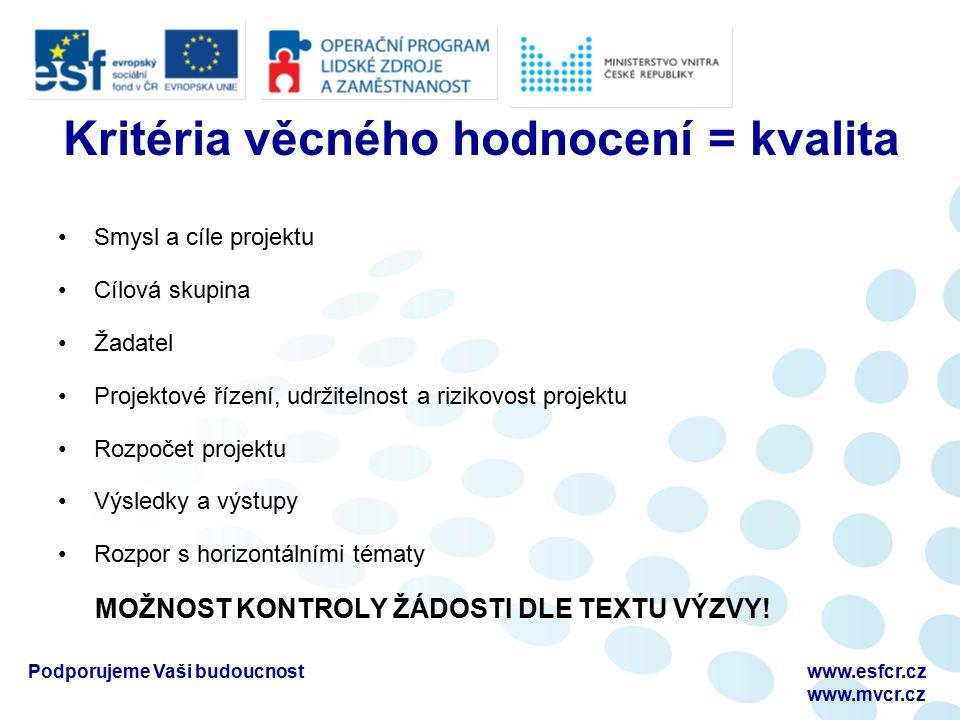 Podporujeme Vaši budoucnostwww.esfcr.cz www.mvcr.cz Kritéria věcného hodnocení = kvalita Smysl a cíle projektu Cílová skupina Žadatel Projektové řízení, udržitelnost a rizikovost projektu Rozpočet projektu Výsledky a výstupy Rozpor s horizontálními tématy MOŽNOST KONTROLY ŽÁDOSTI DLE TEXTU VÝZVY!