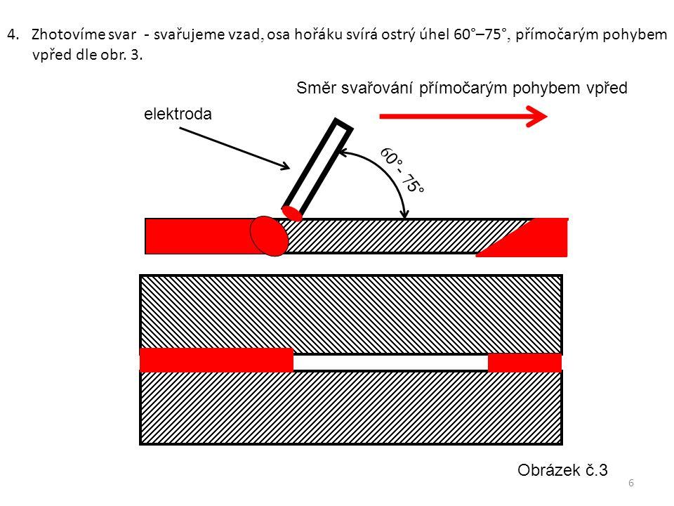 4. Zhotovíme svar - svařujeme vzad, osa hořáku svírá ostrý úhel 60°–75°, přímočarým pohybem vpřed dle obr. 3. 6 0°- 7 5° Obrázek č.3 6 Směr svařování