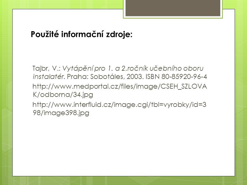 Použité informační zdroje: Tajbr, V.: Vytápění pro 1. a 2.ročník učebního oboru instalatér. Praha: Sobotáles, 2003. ISBN 80-85920-96-4 http://www.medp