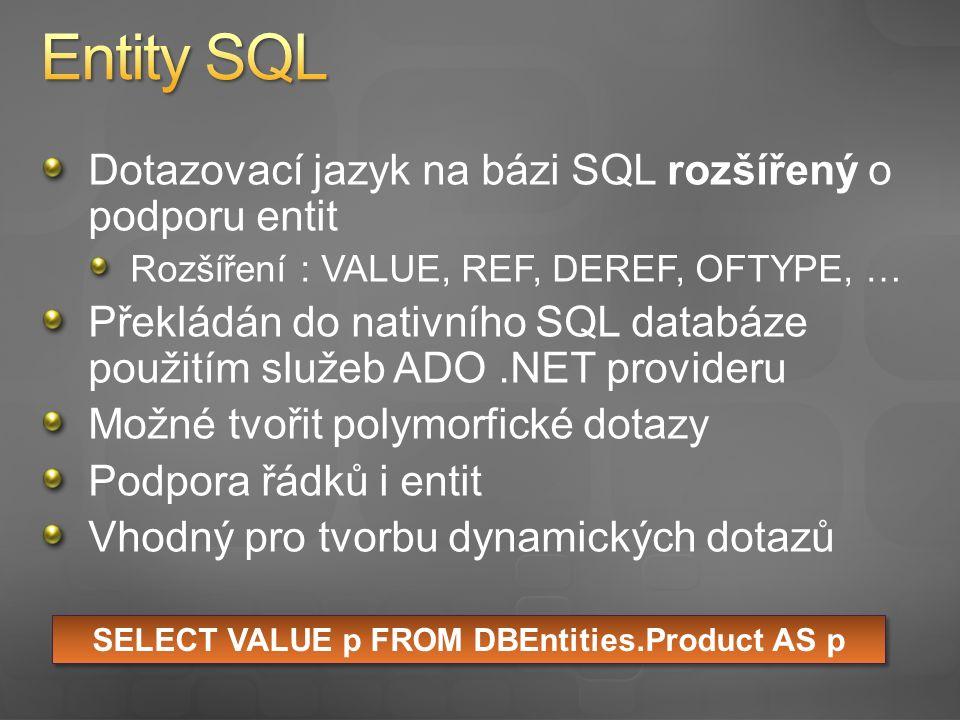 Dotazovací jazyk na bázi SQL rozšířený o podporu entit Rozšíření : VALUE, REF, DEREF, OFTYPE, … Překládán do nativního SQL databáze použitím služeb ADO.NET provideru Možné tvořit polymorfické dotazy Podpora řádků i entit Vhodný pro tvorbu dynamických dotazů SELECT VALUE p FROM DBEntities.Product AS p