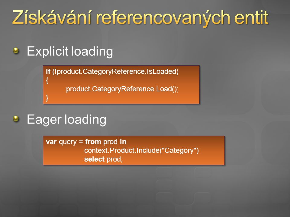 Explicit loading Eager loading if (!product.CategoryReference.IsLoaded) { product.CategoryReference.Load(); } if (!product.CategoryReference.IsLoaded) { product.CategoryReference.Load(); } var query = from prod in context.Product.Include( Category ) select prod; var query = from prod in context.Product.Include( Category ) select prod;