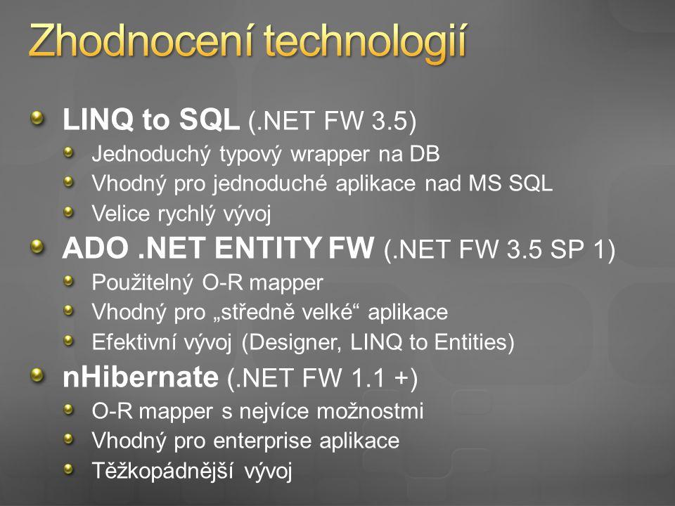 """LINQ to SQL (.NET FW 3.5) Jednoduchý typový wrapper na DB Vhodný pro jednoduché aplikace nad MS SQL Velice rychlý vývoj ADO.NET ENTITY FW (.NET FW 3.5 SP 1) Použitelný O-R mapper Vhodný pro """"středně velké aplikace Efektivní vývoj (Designer, LINQ to Entities) nHibernate (.NET FW 1.1 +) O-R mapper s nejvíce možnostmi Vhodný pro enterprise aplikace Těžkopádnější vývoj"""