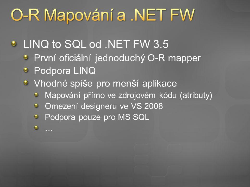 LINQ to SQL od.NET FW 3.5 První oficiální jednoduchý O-R mapper Podpora LINQ Vhodné spíše pro menší aplikace Mapování přímo ve zdrojovém kódu (atributy) Omezení designeru ve VS 2008 Podpora pouze pro MS SQL …