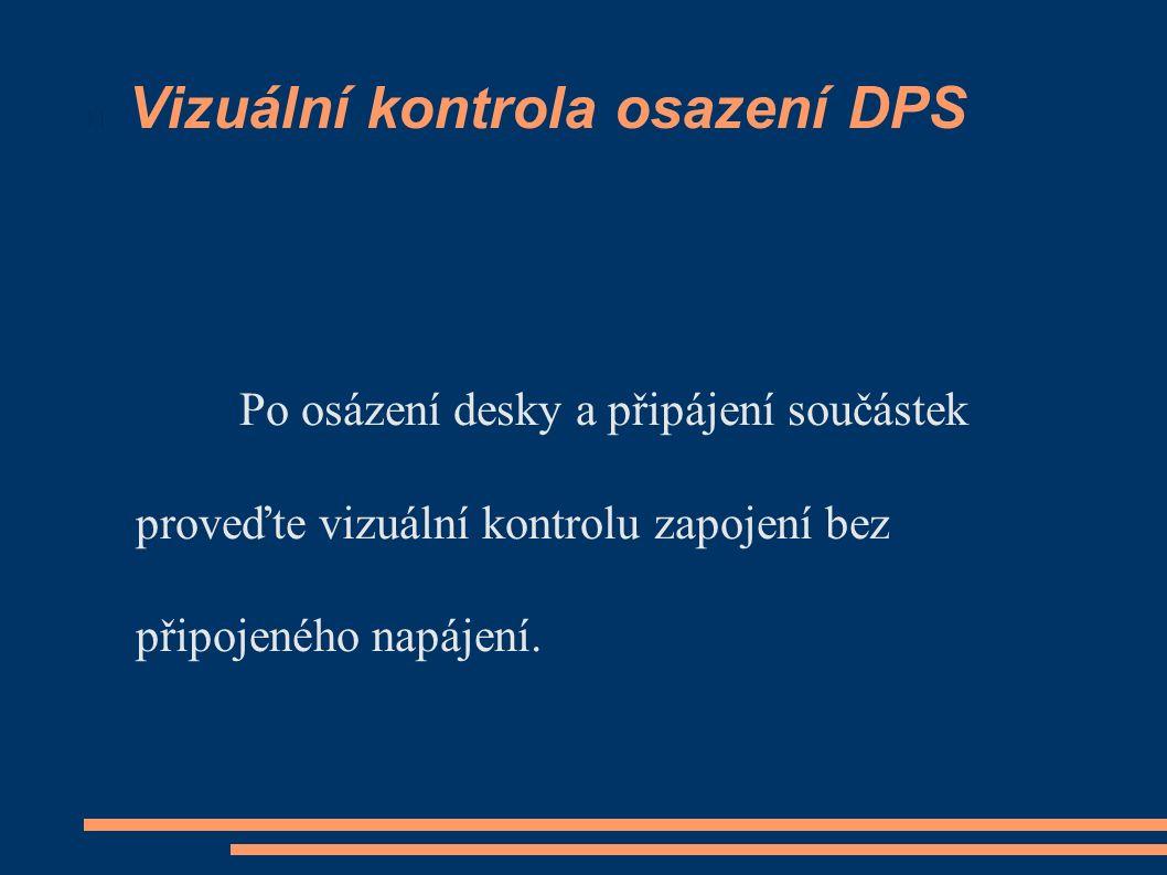 Vizuální kontrola osazení DPS Po osázení desky a připájení součástek proveďte vizuální kontrolu zapojení bez připojeného napájení.