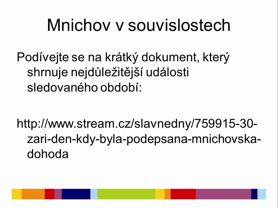 Podívejte se na krátký dokument, který shrnuje nejdůležitější události sledovaného období: http://www.stream.cz/slavnedny/759915-30- zari-den-kdy-byla-podepsana-mnichovska- dohoda Mnichov v souvislostech
