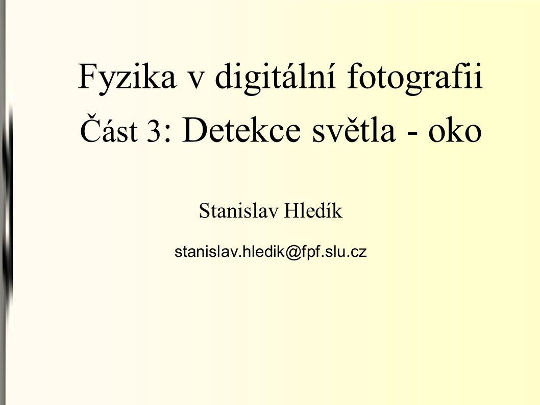 Fyzika v digitální fotografii Část 3 : Detekce světla - oko Stanislav Hledík stanislav.hledik@fpf.slu.cz