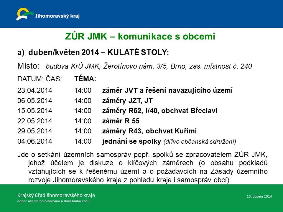 ZÚR JMK – komunikace s obcemi a)duben/květen 2014 – KULATÉ STOLY: Místo: budova KrÚ JMK, Žerotínovo nám. 3/5, Brno, zas. místnost č. 240 DATUM:ČAS:TÉM