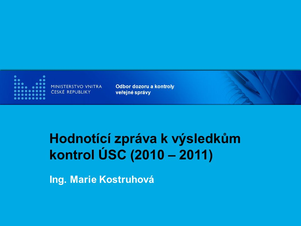 Odbor dozoru a kontroly veřejné správy Hodnotící zpráva k výsledkům kontrol ÚSC (2010 – 2011) Ing. Marie Kostruhová