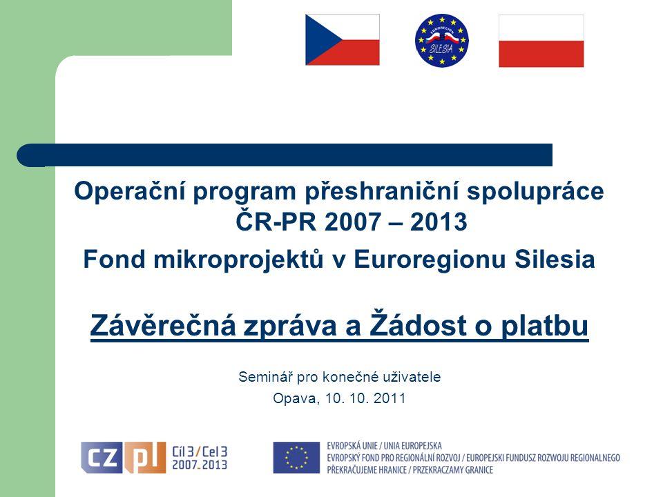 Operační program přeshraniční spolupráce ČR-PR 2007 – 2013 Fond mikroprojektů v Euroregionu Silesia Závěrečná zpráva a Žádost o platbu Seminář pro konečné uživatele Opava, 10.