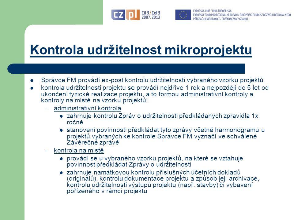 Kontrola udržitelnost mikroprojektu Správce FM provádí ex-post kontrolu udržitelnosti vybraného vzorku projektů kontrola udržitelnosti projektu se provádí nejdříve 1 rok a nejpozději do 5 let od ukončení fyzické realizace projektu, a to formou administrativní kontroly a kontroly na místě na vzorku projektů: – administrativní kontrola zahrnuje kontrolu Zpráv o udržitelnosti předkládaných zpravidla 1x ročně stanovení povinnosti předkládat tyto zprávy včetně harmonogramu u projektů vybraných ke kontrole Správce FM vyznačí ve schválené Závěrečné zprávě – kontrola na místě provádí se u vybraného vzorku projektů, na které se vztahuje povinnost předkládat Zprávy o udržitelnosti zahrnuje namátkovou kontrolu příslušných účetních dokladů (originálů), kontrolu dokumentace projektu a způsob její archivace, kontrolu udržitelnosti výstupů projektu (např.