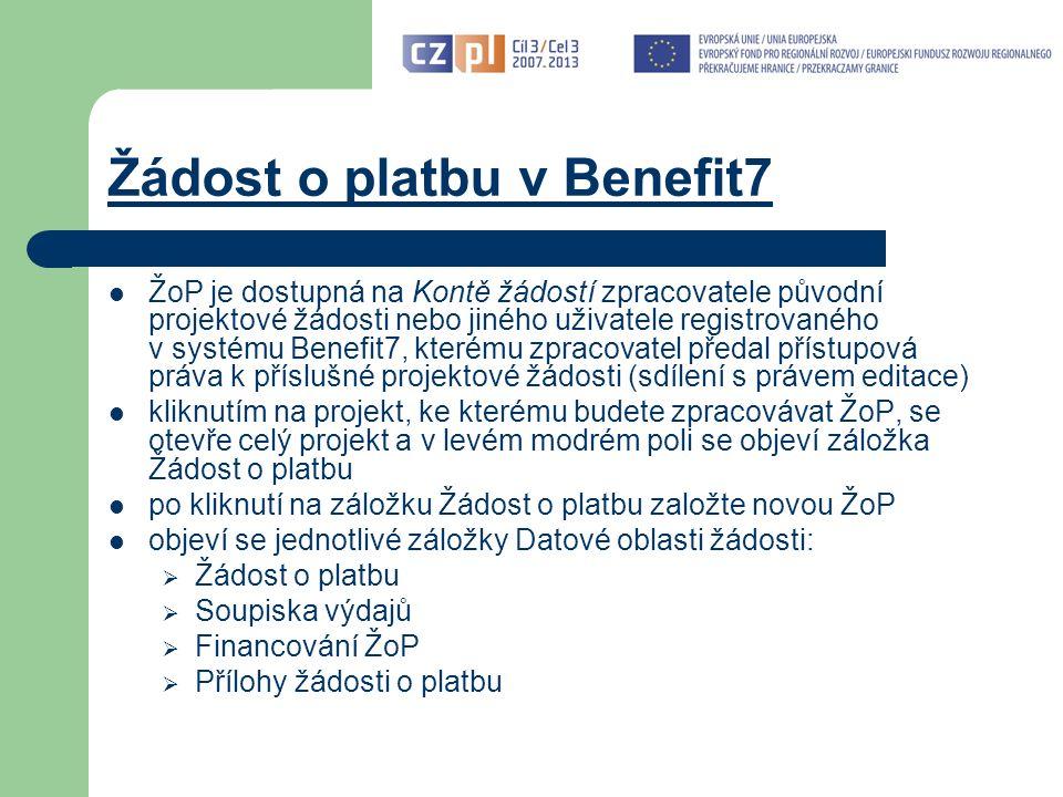 Žádost o platbu v Benefit7 ŽoP je dostupná na Kontě žádostí zpracovatele původní projektové žádosti nebo jiného uživatele registrovaného v systému Benefit7, kterému zpracovatel předal přístupová práva k příslušné projektové žádosti (sdílení s právem editace) kliknutím na projekt, ke kterému budete zpracovávat ŽoP, se otevře celý projekt a v levém modrém poli se objeví záložka Žádost o platbu po kliknutí na záložku Žádost o platbu založte novou ŽoP objeví se jednotlivé záložky Datové oblasti žádosti:  Žádost o platbu  Soupiska výdajů  Financování ŽoP  Přílohy žádosti o platbu