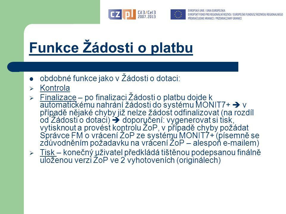 Funkce Žádosti o platbu obdobné funkce jako v Žádosti o dotaci:  Kontrola  Finalizace – po finalizaci Žádosti o platbu dojde k automatickému nahrání žádosti do systému MONIT7+  v případě nějaké chyby již nelze žádost odfinalizovat (na rozdíl od Žádosti o dotaci)  doporučení: vygenerovat si tisk, vytisknout a provést kontrolu ŽoP, v případě chyby požádat Správce FM o vrácení ŽoP ze systému MONIT7+ (písemně se zdůvodněním požadavku na vrácení ŽoP – alespoň e-mailem)  Tisk – konečný uživatel předkládá tištěnou podepsanou finálně uloženou verzi ŽoP ve 2 vyhotoveních (originálech)