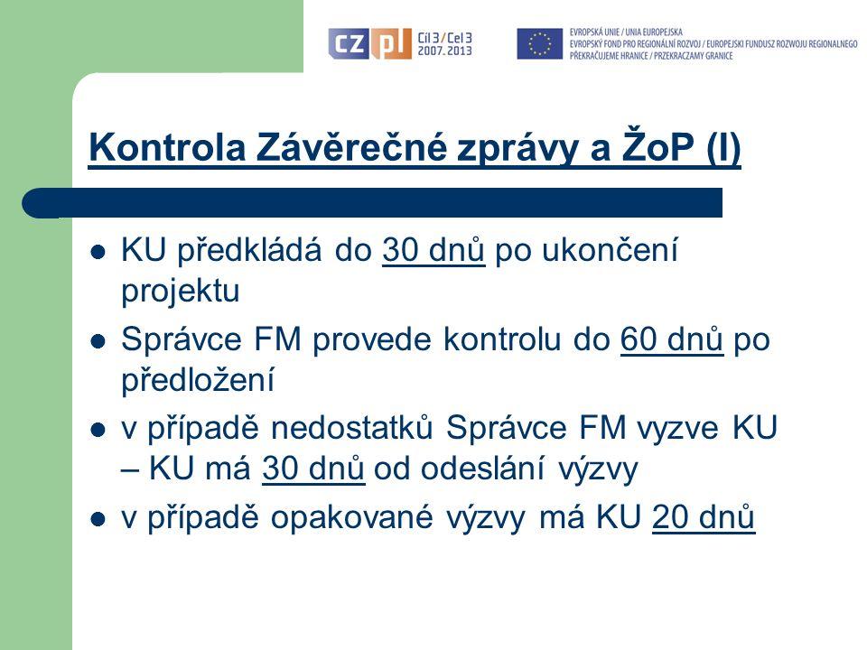 Kontrola Závěrečné zprávy a ŽoP (I) KU předkládá do 30 dnů po ukončení projektu Správce FM provede kontrolu do 60 dnů po předložení v případě nedostatků Správce FM vyzve KU – KU má 30 dnů od odeslání výzvy v případě opakované výzvy má KU 20 dnů