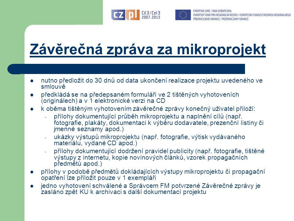 Závěrečná zpráva za mikroprojekt nutno předložit do 30 dnů od data ukončení realizace projektu uvedeného ve smlouvě předkládá se na předepsaném formuláři ve 2 tištěných vyhotoveních (originálech) a v 1 elektronické verzi na CD k oběma tištěným vyhotovením závěrečné zprávy konečný uživatel přiloží: - přílohy dokumentující průběh mikroprojektu a naplnění cílů (např.