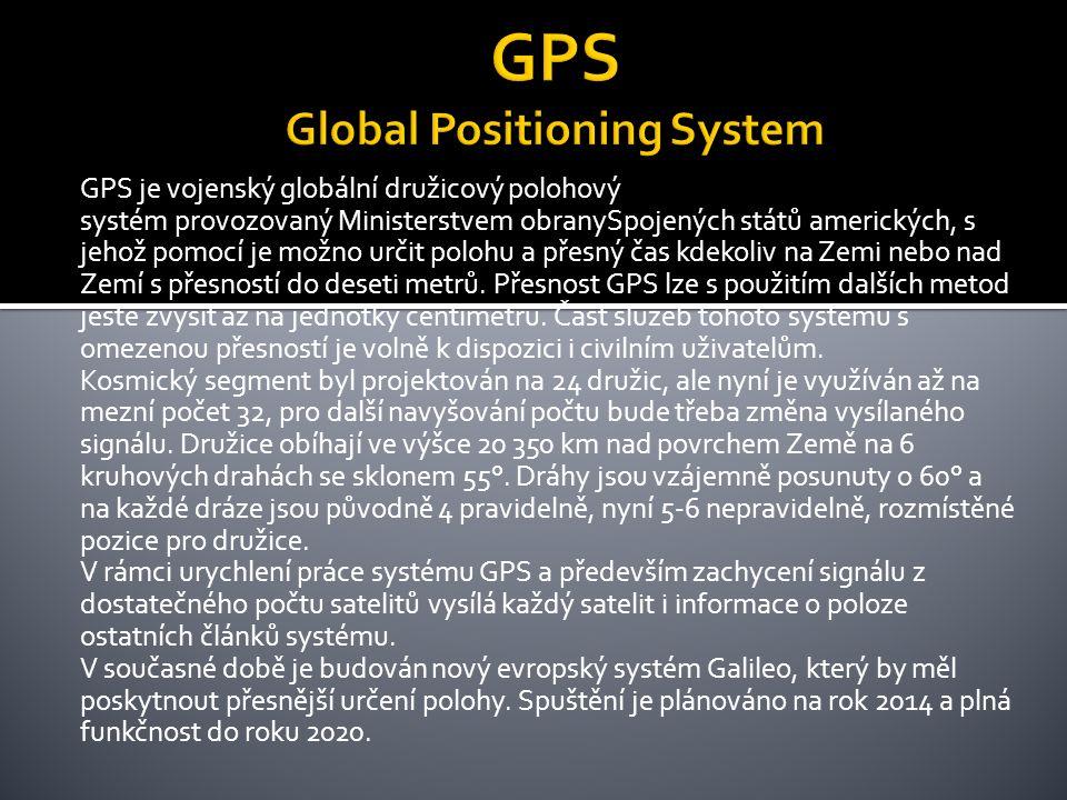 GPS je vojenský globální družicový polohový systém provozovaný Ministerstvem obranySpojených států amerických, s jehož pomocí je možno určit polohu a přesný čas kdekoliv na Zemi nebo nad Zemí s přesností do deseti metrů.
