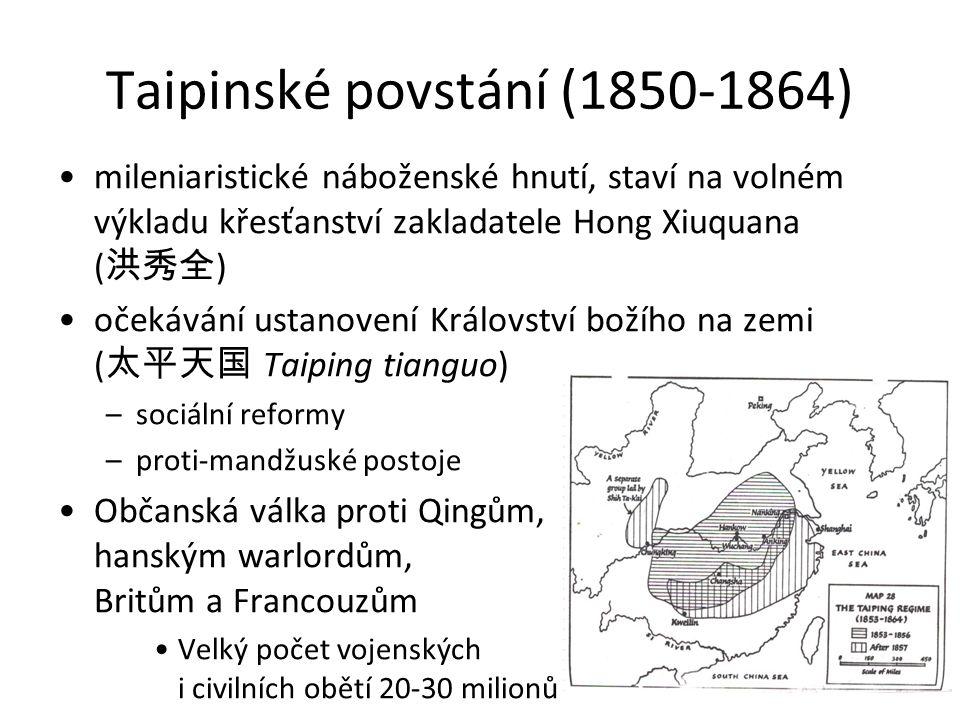 Taipinské povstání (1850-1864) mileniaristické náboženské hnutí, staví na volném výkladu křesťanství zakladatele Hong Xiuquana ( 洪秀全 ) očekávání ustanovení Království božího na zemi ( 太平天国 Taiping tianguo) –sociální reformy –proti-mandžuské postoje Občanská válka proti Qingům, hanským warlordům, Britům a Francouzům Velký počet vojenských i civilních obětí 20-30 milionů