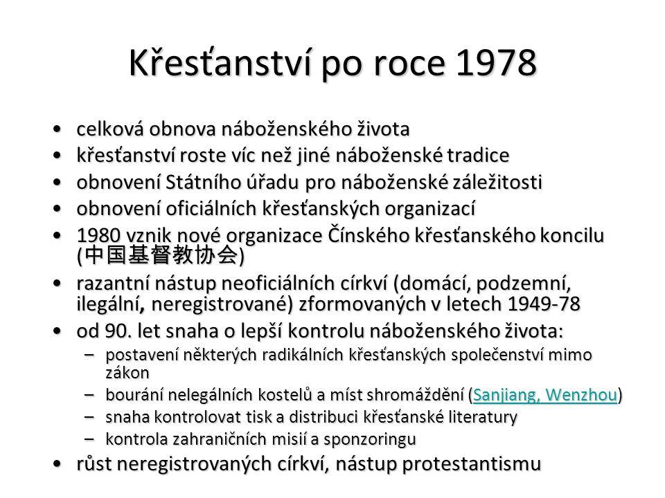 Křesťanství po roce 1978 celková obnova náboženského životacelková obnova náboženského života křesťanství roste víc než jiné náboženské tradicekřesťanství roste víc než jiné náboženské tradice obnovení Státního úřadu pro náboženské záležitostiobnovení Státního úřadu pro náboženské záležitosti obnovení oficiálních křesťanských organizacíobnovení oficiálních křesťanských organizací 1980 vznik nové organizace Čínského křesťanského koncilu ( 中国基督教协会 )1980 vznik nové organizace Čínského křesťanského koncilu ( 中国基督教协会 ) razantní nástup neoficiálních církví (domácí, podzemní, ilegální, neregistrované) zformovaných v letech 1949-78razantní nástup neoficiálních církví (domácí, podzemní, ilegální, neregistrované) zformovaných v letech 1949-78 od 90.