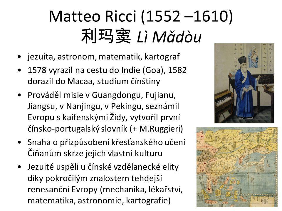 Matteo Ricci (1552 –1610) 利玛窦 Lì Mǎdòu jezuita, astronom, matematik, kartograf 1578 vyrazil na cestu do Indie (Goa), 1582 dorazil do Macaa, studium čínštiny Prováděl misie v Guangdongu, Fujianu, Jiangsu, v Nanjingu, v Pekingu, seznámil Evropu s kaifenskými Židy, vytvořil první čínsko-portugalský slovník (+ M.Ruggieri) Snaha o přizpůsobení křesťanského učení Číňanům skrze jejich vlastní kulturu Jezuité uspěli u čínské vzdělanecké elity díky pokročilým znalostem tehdejší renesanční Evropy (mechanika, lékařství, matematika, astronomie, kartografie)