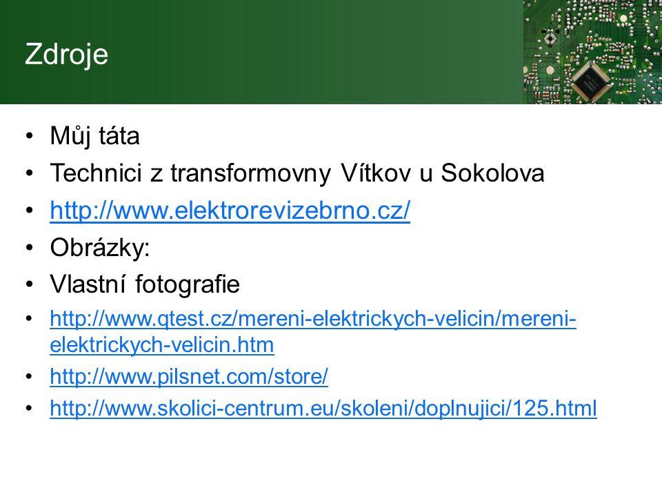 Zdroje Můj táta Technici z transformovny Vítkov u Sokolova http://www.elektrorevizebrno.cz/ Obrázky: Vlastní fotografie http://www.qtest.cz/mereni-elektrickych-velicin/mereni- elektrickych-velicin.htmhttp://www.qtest.cz/mereni-elektrickych-velicin/mereni- elektrickych-velicin.htm http://www.pilsnet.com/store/ http://www.skolici-centrum.eu/skoleni/doplnujici/125.html