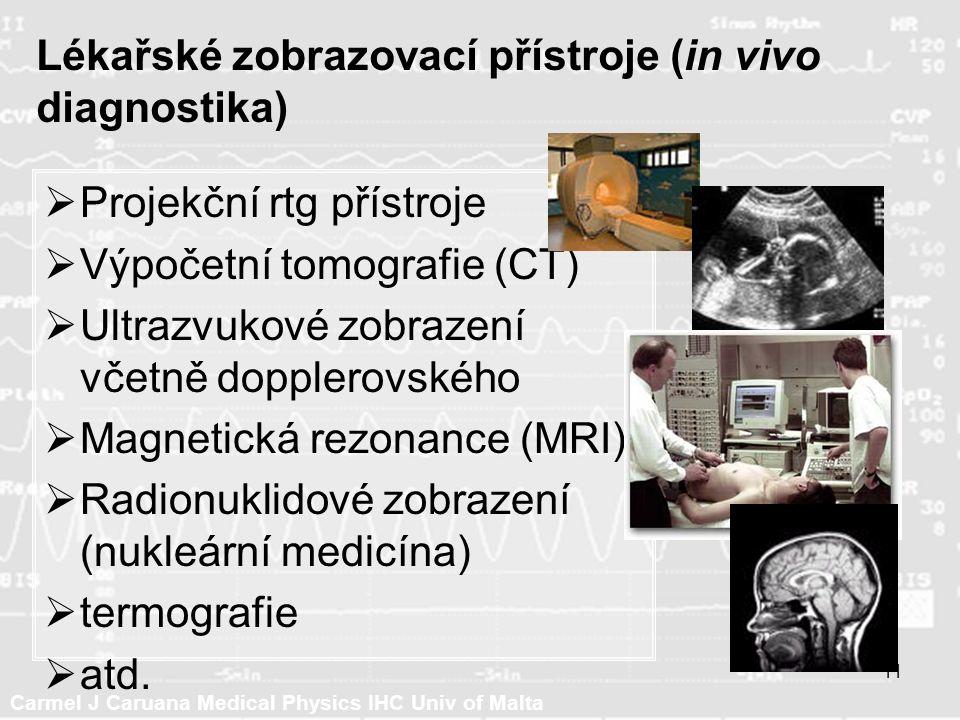 Carmel J Caruana Medical Physics IHC Univ of Malta 11 Lékařské zobrazovací přístroje (in vivo diagnostika)  Projekční rtg přístroje  Výpočetní tomografie (CT)  Ultrazvukové zobrazení včetně dopplerovského  Magnetická rezonance (MRI)  Radionuklidové zobrazení (nukleární medicína)  termografie  atd.
