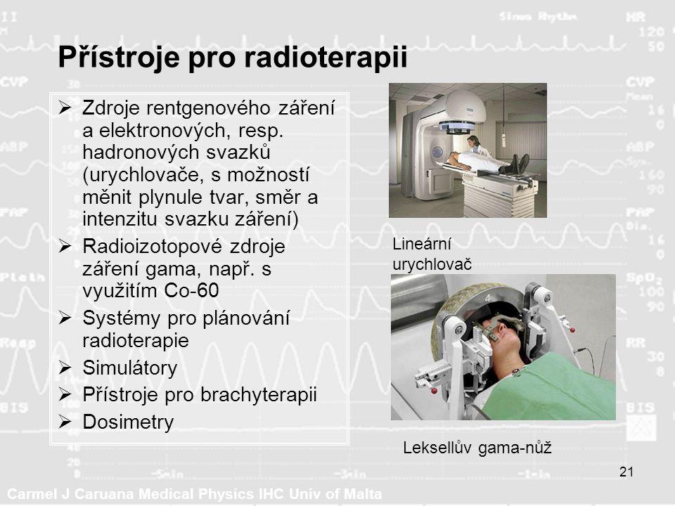 Carmel J Caruana Medical Physics IHC Univ of Malta 21 Přístroje pro radioterapii  Zdroje rentgenového záření a elektronových, resp.