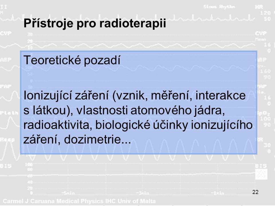 Carmel J Caruana Medical Physics IHC Univ of Malta 22 Přístroje pro radioterapii Teoretické pozadí Ionizující záření (vznik, měření, interakce s látkou), vlastnosti atomového jádra, radioaktivita, biologické účinky ionizujícího záření, dozimetrie...