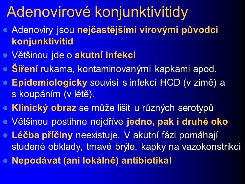Adenovirové konjunktivitidy Adenoviry jsou nejčastějšími virovými původci konjunktivitid Adenoviry jsou nejčastějšími virovými původci konjunktivitid Většinou jde o akutní infekci Většinou jde o akutní infekci Šíření rukama, kontaminovanými kapkami apod.