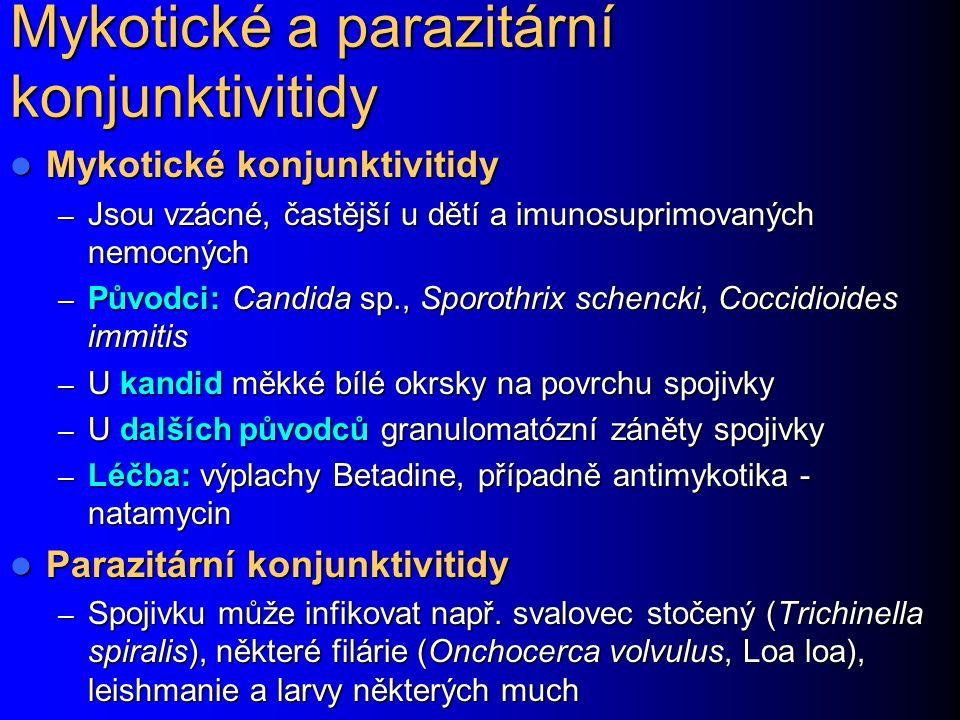 Mykotické a parazitární konjunktivitidy Mykotické konjunktivitidy Mykotické konjunktivitidy – Jsou vzácné, častější u dětí a imunosuprimovaných nemocných – Původci: Candida sp., Sporothrix schencki, Coccidioides immitis – U kandid měkké bílé okrsky na povrchu spojivky – U dalších původců granulomatózní záněty spojivky – Léčba: výplachy Betadine, případně antimykotika - natamycin Parazitární konjunktivitidy Parazitární konjunktivitidy – Spojivku může infikovat např.