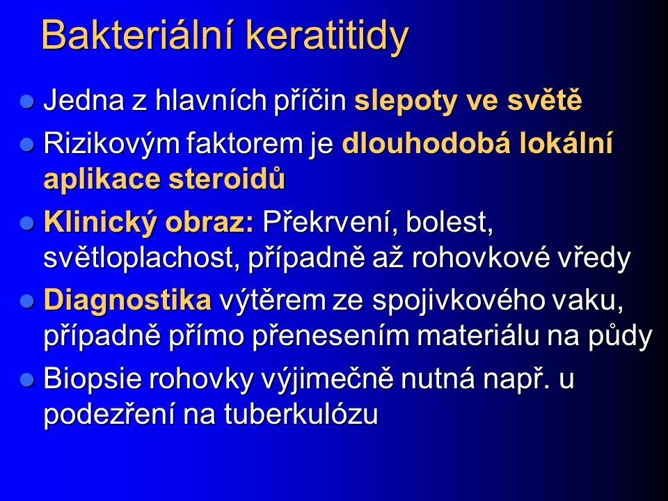 Bakteriální keratitidy Jedna z hlavních příčin slepoty ve světě Jedna z hlavních příčin slepoty ve světě Rizikovým faktorem je dlouhodobá lokální aplikace steroidů Rizikovým faktorem je dlouhodobá lokální aplikace steroidů Klinický obraz: Překrvení, bolest, světloplachost, případně až rohovkové vředy Klinický obraz: Překrvení, bolest, světloplachost, případně až rohovkové vředy Diagnostika výtěrem ze spojivkového vaku, případně přímo přenesením materiálu na půdy Diagnostika výtěrem ze spojivkového vaku, případně přímo přenesením materiálu na půdy Biopsie rohovky výjimečně nutná např.