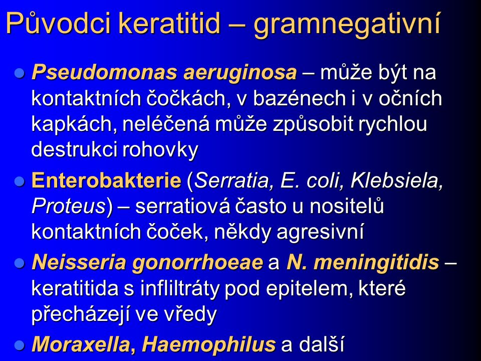 Původci keratitid – gramnegativní Pseudomonas aeruginosa – může být na kontaktních čočkách, v bazénech i v očních kapkách, neléčená může způsobit rychlou destrukci rohovky Pseudomonas aeruginosa – může být na kontaktních čočkách, v bazénech i v očních kapkách, neléčená může způsobit rychlou destrukci rohovky Enterobakterie (Serratia, E.