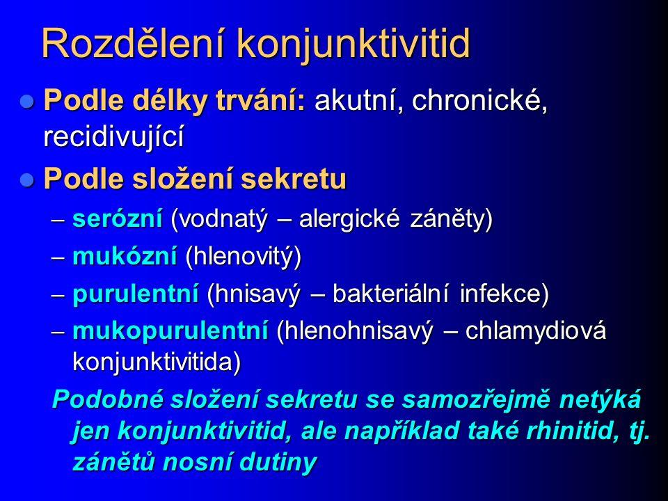 Rozdělení konjunktivitid Podle délky trvání: akutní, chronické, recidivující Podle délky trvání: akutní, chronické, recidivující Podle složení sekretu Podle složení sekretu – serózní (vodnatý – alergické záněty) – mukózní (hlenovitý) – purulentní (hnisavý – bakteriální infekce) – mukopurulentní (hlenohnisavý – chlamydiová konjunktivitida) Podobné složení sekretu se samozřejmě netýká jen konjunktivitid, ale například také rhinitid, tj.