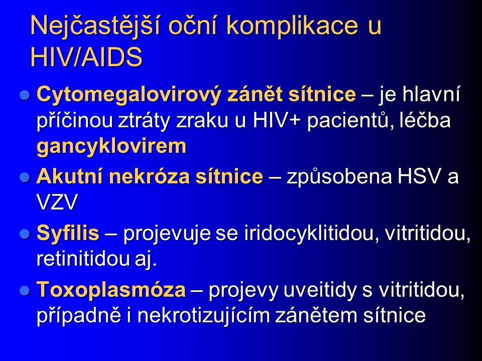Nejčastější oční komplikace u HIV/AIDS Cytomegalovirový zánět sítnice – je hlavní příčinou ztráty zraku u HIV+ pacientů, léčba gancyklovirem Cytomegalovirový zánět sítnice – je hlavní příčinou ztráty zraku u HIV+ pacientů, léčba gancyklovirem Akutní nekróza sítnice – způsobena HSV a VZV Akutní nekróza sítnice – způsobena HSV a VZV Syfilis – projevuje se iridocyklitidou, vitritidou, retinitidou aj.