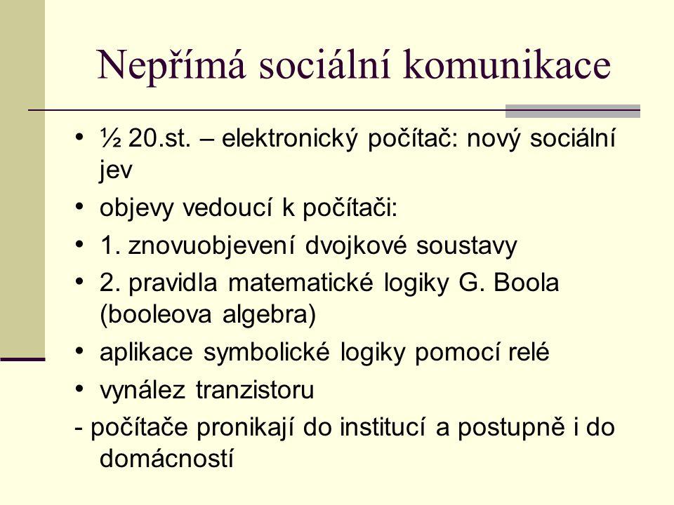 Nepřímá sociální komunikace ½ 20.st. – elektronický počítač: nový sociální jev objevy vedoucí k počítači: 1. znovuobjevení dvojkové soustavy 2. pravid