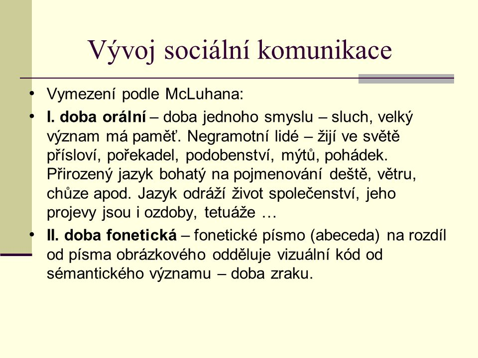 Vývoj sociální komunikace Psané slovo: - ovlivňuje řeč, gramatiku, syntax, artikulaci i společenské použití jazyka - vede k odstupu od řeči, možno se zabývat myšlením → filosofie, věda - individualizace, myšlení v posloupnosti - historie se neděje již ve spirále, ale v přímce - psané slovo získává na věrohodnosti - mechanizace, abstrakce, fragmentarizace