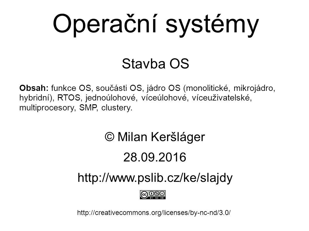 Operační systémy Stavba OS © Milan Keršláger 28.9.2016 http://www.pslib.cz/ke/slajdy http://creativecommons.org/licenses/by-nc-nd/3.0/ Obsah: funkce OS, součásti OS, jádro OS (monolitické, mikrojádro, hybridní), RTOS, jednoúlohové, víceúlohové, víceuživatelské, multiprocesory, SMP, clustery.
