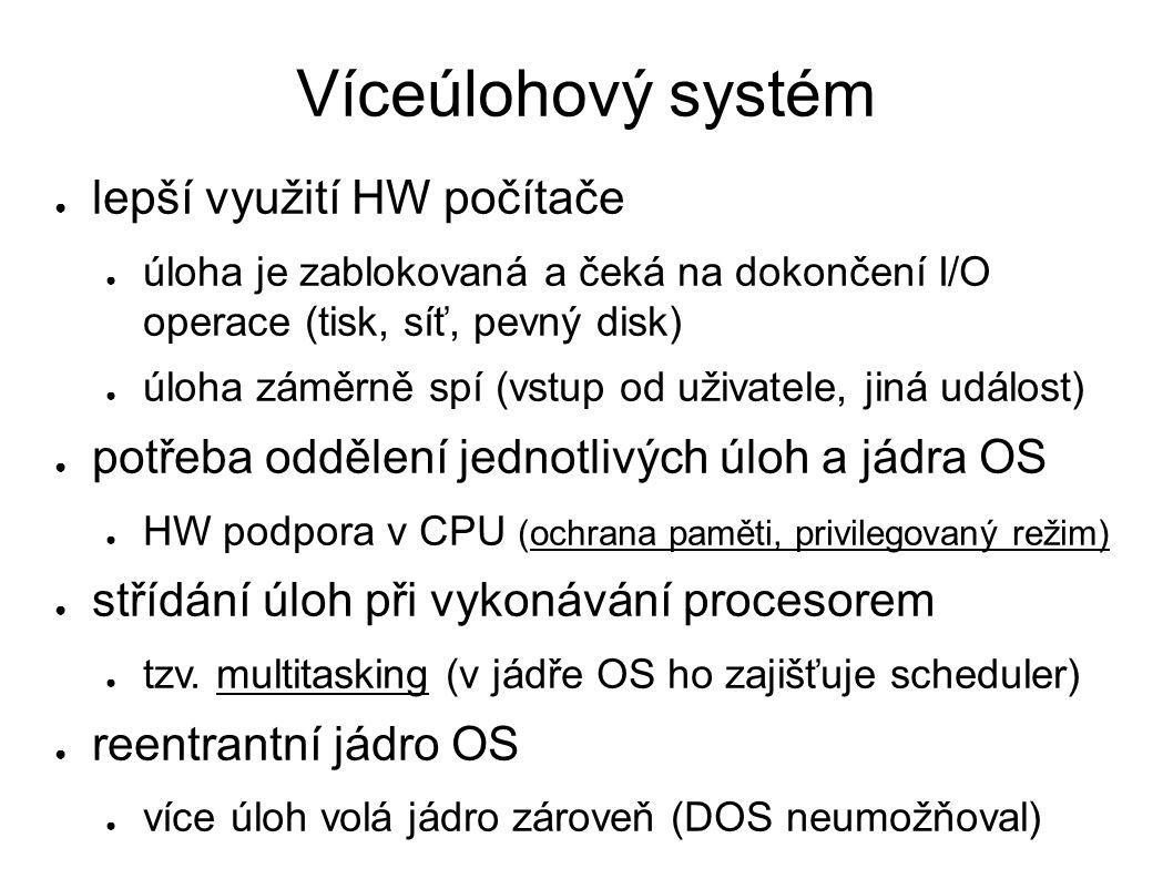 Víceúlohový systém ● lepší využití HW počítače ● úloha je zablokovaná a čeká na dokončení I/O operace (tisk, síť, pevný disk) ● úloha záměrně spí (vstup od uživatele, jiná událost) ● potřeba oddělení jednotlivých úloh a jádra OS ● HW podpora v CPU (ochrana paměti, privilegovaný režim) ● střídání úloh při vykonávání procesorem ● tzv.